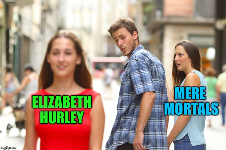 Distracted Boyfriend Meme | ELIZABETH HURLEY MERE MORTALS | image tagged in memes,distracted boyfriend | made w/ Imgflip meme maker