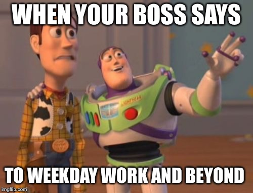 X, X Everywhere Meme | WHEN YOUR BOSS SAYS TO WEEKDAY WORK AND BEYOND | image tagged in memes,x x everywhere | made w/ Imgflip meme maker