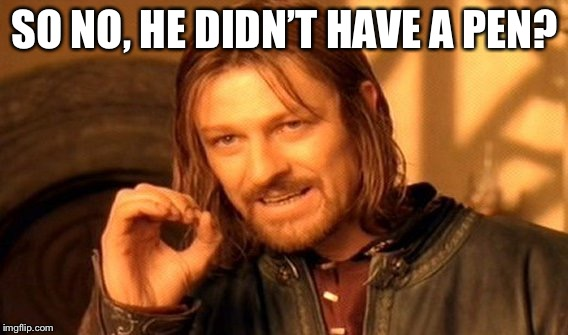 One Does Not Simply Meme | SO NO, HE DIDN'T HAVE A PEN? | image tagged in memes,one does not simply | made w/ Imgflip meme maker