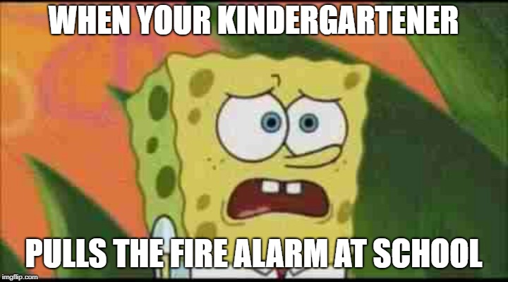 Just a Little Proud | WHEN YOUR KINDERGARTENER PULLS THE FIRE ALARM AT SCHOOL | image tagged in spongebob ugly and proud,firealarm,kindergarten | made w/ Imgflip meme maker