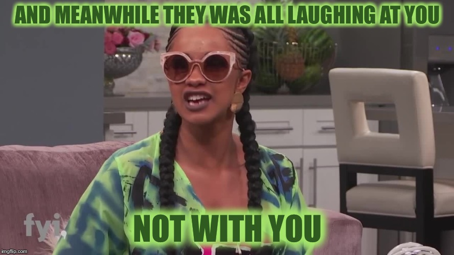 Cardi B |  AND MEANWHILE THEY WAS ALL LAUGHING AT YOU; NOT WITH YOU | image tagged in cardi b,winning,success,pull up,congratulations you played yourself | made w/ Imgflip meme maker