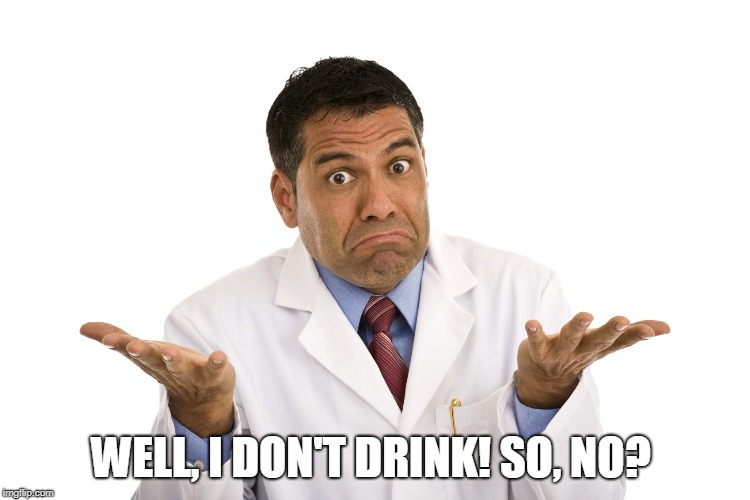 shrugs | WELL, I DON'T DRINK! SO, NO? | image tagged in shrugs | made w/ Imgflip meme maker