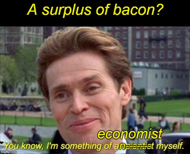 You know, I'm something of a scientist myself | A surplus of bacon? economist n------- | image tagged in you know i'm something of a scientist myself | made w/ Imgflip meme maker