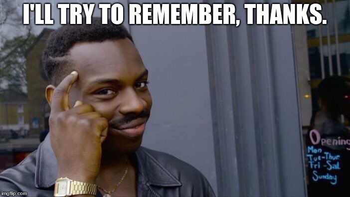 Roll Safe Think About It Meme | I'LL TRY TO REMEMBER, THANKS. | image tagged in memes,roll safe think about it | made w/ Imgflip meme maker