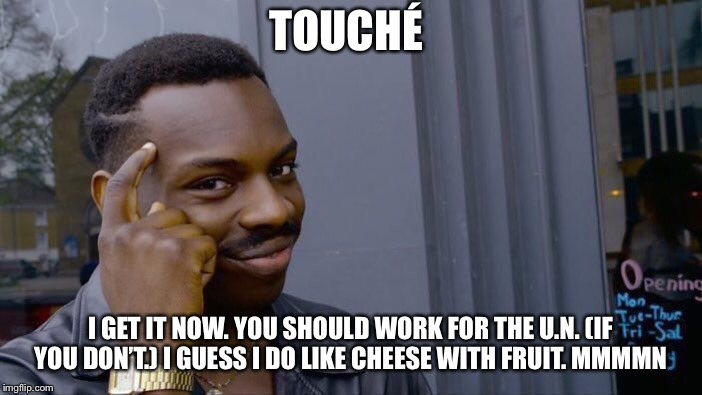 Roll Safe Think About It Meme | TOUCHÉ I GET IT NOW. YOU SHOULD WORK FOR THE U.N. (IF YOU DON'T.) I GUESS I DO LIKE CHEESE WITH FRUIT. MMMMN | image tagged in memes,roll safe think about it | made w/ Imgflip meme maker