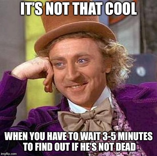 Creepy Condescending Wonka Meme | IT'S NOT THAT COOL WHEN YOU HAVE TO WAIT 3-5 MINUTES TO FIND OUT IF HE'S NOT DEAD | image tagged in memes,creepy condescending wonka | made w/ Imgflip meme maker