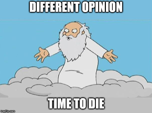 God Cloud Dios Nube |  DIFFERENT OPINION; TIME TO DIE | image tagged in god cloud dios nube,yahweh,the abrahamic god,murderer,psychopath,different opinion | made w/ Imgflip meme maker