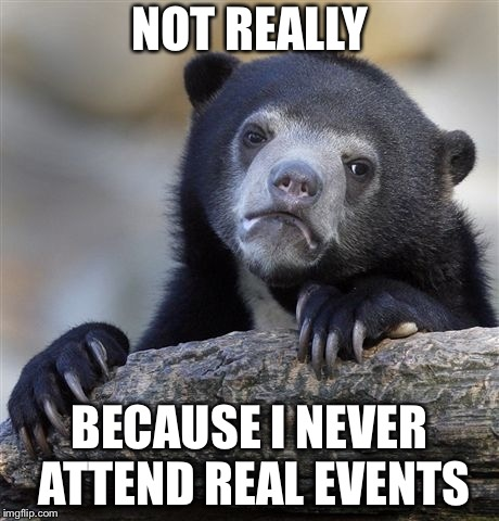 Confession Bear Meme | NOT REALLY BECAUSE I NEVER ATTEND REAL EVENTS | image tagged in memes,confession bear | made w/ Imgflip meme maker