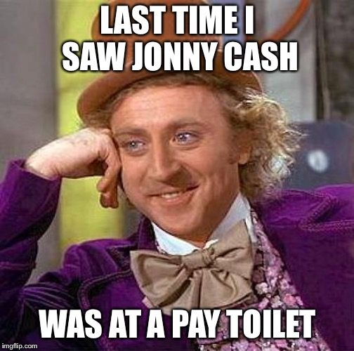 Creepy Condescending Wonka Meme | LAST TIME I SAW JONNY CASH WAS AT A PAY TOILET | image tagged in memes,creepy condescending wonka | made w/ Imgflip meme maker