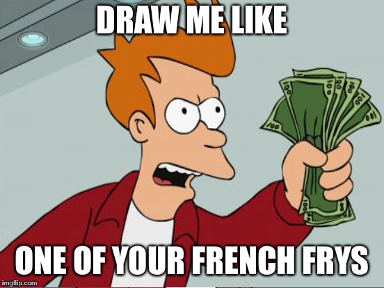 DRAW ME LIKE ONE OF YOUR FRENCH FRYS | made w/ Imgflip meme maker