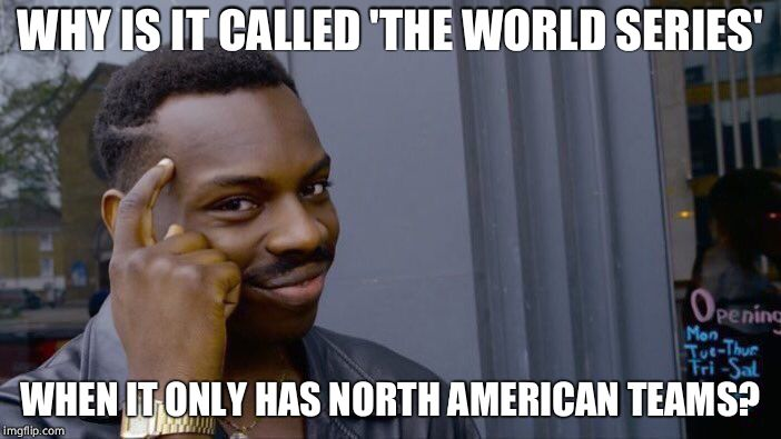 Roll Safe Think About It Meme | WHY IS IT CALLED 'THE WORLD SERIES' WHEN IT ONLY HAS NORTH AMERICAN TEAMS? | image tagged in memes,roll safe think about it | made w/ Imgflip meme maker