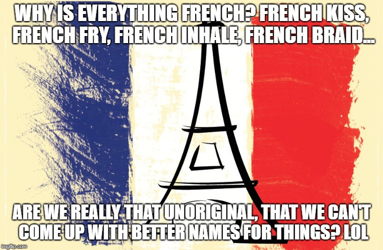 WHY IS EVERYTHING FRENCH? FRENCH KISS, FRENCH FRY, FRENCH INHALE, FRENCH BRAID... ARE WE REALLY THAT UNORIGINAL, THAT WE CAN'T COME UP WITH  | image tagged in french | made w/ Imgflip meme maker