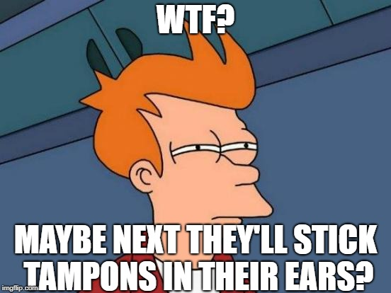 Futurama Fry Meme | WTF? MAYBE NEXT THEY'LL STICK TAMPONS IN THEIR EARS? | image tagged in memes,futurama fry | made w/ Imgflip meme maker