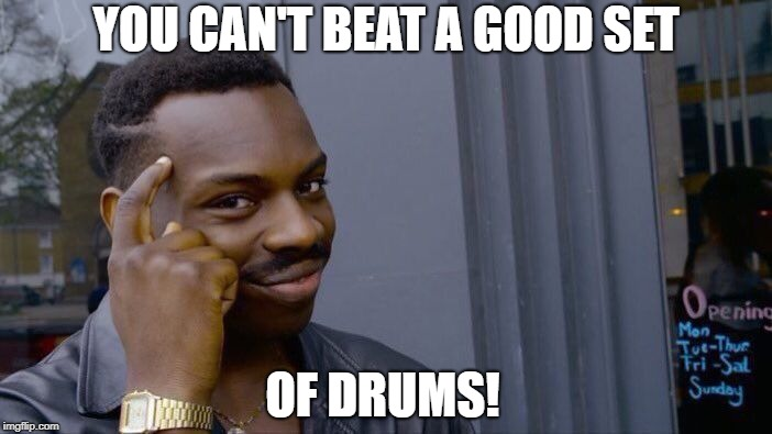 Roll Safe Think About It Meme | YOU CAN'T BEAT A GOOD SET OF DRUMS! | image tagged in memes,roll safe think about it | made w/ Imgflip meme maker