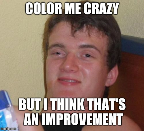 10 Guy Meme | COLOR ME CRAZY BUT I THINK THAT'S AN IMPROVEMENT | image tagged in memes,10 guy | made w/ Imgflip meme maker