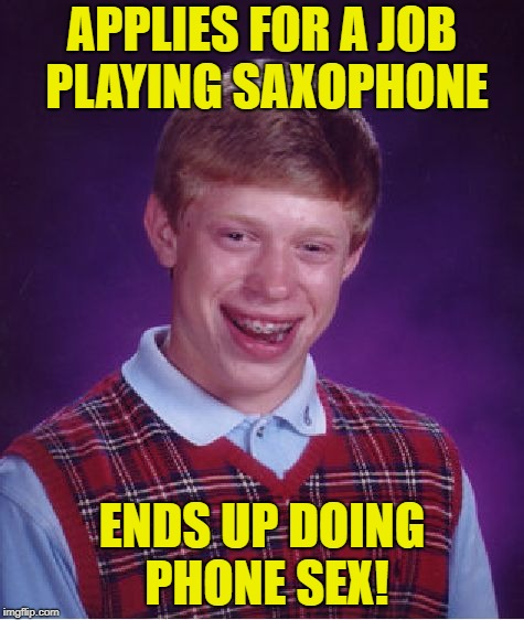 Bad Luck Brian Meme | APPLIES FOR A JOB PLAYING SAXOPHONE ENDS UP DOING PHONE SEX! | image tagged in memes,bad luck brian | made w/ Imgflip meme maker