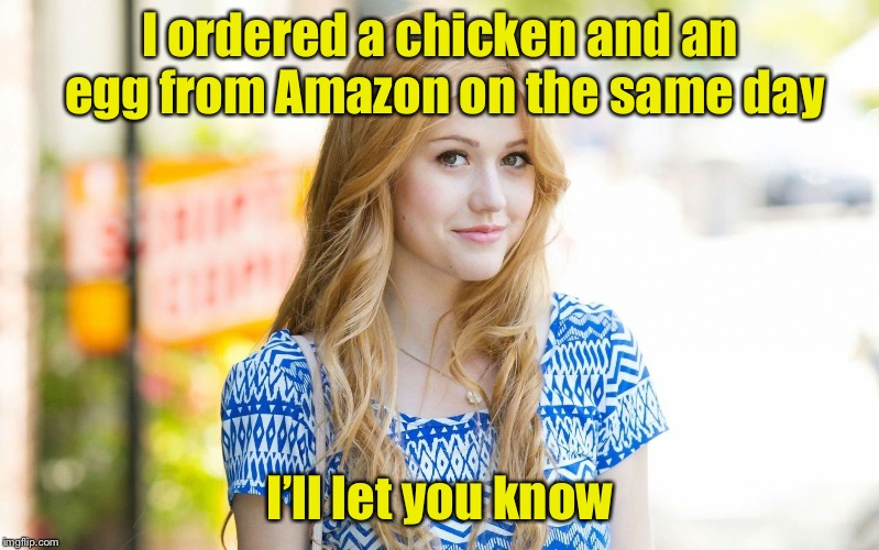 An oldie but a goodie for Chicken Week | I ordered a chicken and an egg from Amazon on the same day I'll let you know | image tagged in hot girl,chicken week,egg,chicken,first | made w/ Imgflip meme maker