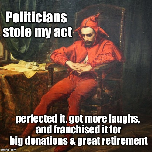 Why we have no jesters and too many politicians  | perfected it, got more laughs, and franchised it for big donations & great retirement Politicians stole my act | image tagged in memes,jester,sad,political competition,funny memes | made w/ Imgflip meme maker