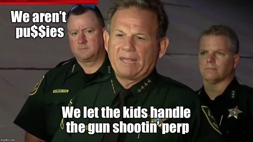 Florida Sheriff's - like Texas Rangers, only different | We aren't pu$$ies We let the kids handle the gun shootin' perp | image tagged in memes,school shooting,sheriff,coward | made w/ Imgflip meme maker