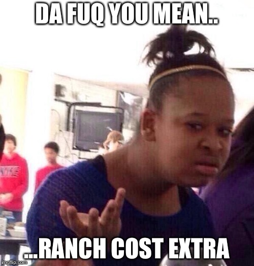 Black Girl Wat Meme | DA FUQ YOU MEAN.. ...RANCH COST EXTRA | image tagged in memes,black girl wat | made w/ Imgflip meme maker