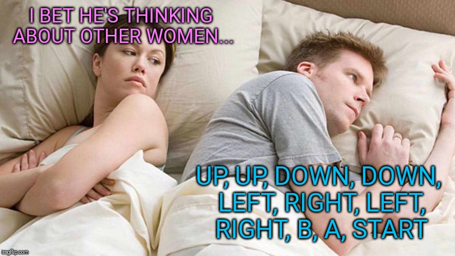 I bet he's thinking about other women  | I BET HE'S THINKING ABOUT OTHER WOMEN... UP, UP, DOWN, DOWN, LEFT, RIGHT, LEFT, RIGHT, B, A, START | image tagged in i bet he's thinking about other women,video games,konami code,konami | made w/ Imgflip meme maker