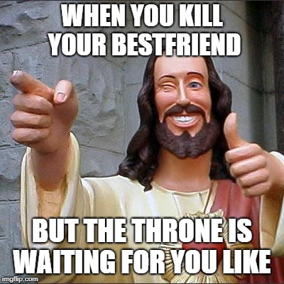 Buddy Christ Meme | WHEN YOU KILL YOUR BESTFRIEND BUT THE THRONE IS WAITING FOR YOU LIKE | image tagged in memes,buddy christ | made w/ Imgflip meme maker