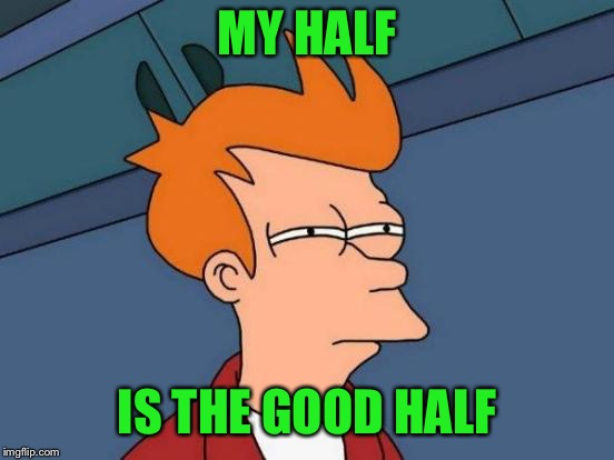 Futurama Fry Meme | MY HALF IS THE GOOD HALF | image tagged in memes,futurama fry | made w/ Imgflip meme maker