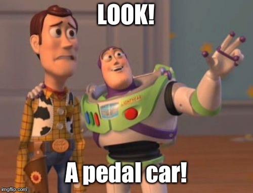 X, X Everywhere Meme | LOOK! A pedal car! | image tagged in memes,x x everywhere | made w/ Imgflip meme maker