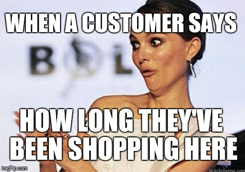 Sarcastic applause | WHEN A CUSTOMER SAYS HOW LONG THEY'VE BEEN SHOPPING HERE | image tagged in retail,sarcastic natalie portman | made w/ Imgflip meme maker