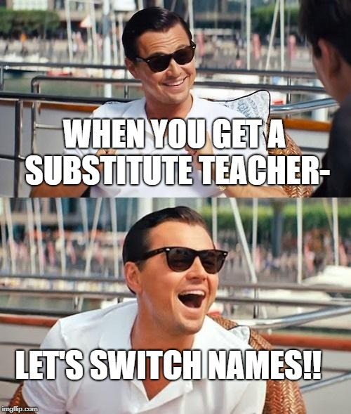 Substitute teachers | WHEN YOU GET A SUBSTITUTE TEACHER- LET'S SWITCH NAMES!! | image tagged in memes,leonardo dicaprio wolf of wall street | made w/ Imgflip meme maker