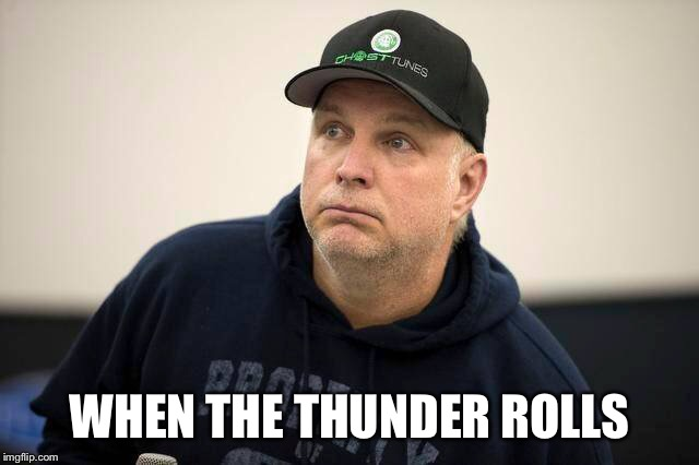 WHEN THE THUNDER ROLLS | image tagged in country music | made w/ Imgflip meme maker