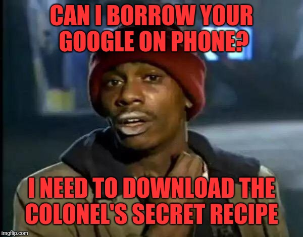 Y'all Got Any More Of That Meme | CAN I BORROW YOUR GOOGLE ON PHONE? I NEED TO DOWNLOAD THE COLONEL'S SECRET RECIPE | image tagged in memes,y'all got any more of that | made w/ Imgflip meme maker