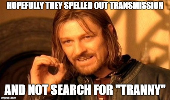 "One Does Not Simply Meme | HOPEFULLY THEY SPELLED OUT TRANSMISSION AND NOT SEARCH FOR ""TRANNY"" 