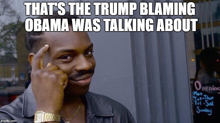 Roll Safe Think About It Meme | THAT'S THE TRUMP BLAMING OBAMA WAS TALKING ABOUT | image tagged in memes,roll safe think about it | made w/ Imgflip meme maker