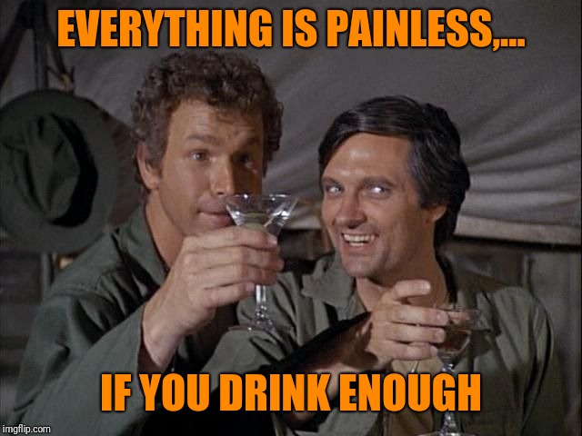 EVERYTHING IS PAINLESS,... IF YOU DRINK ENOUGH | made w/ Imgflip meme maker