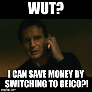 Liam Neeson Taken Meme | WUT? I CAN SAVE MONEY BY SWITCHING TO GEICO?! | image tagged in memes,liam neeson taken | made w/ Imgflip meme maker
