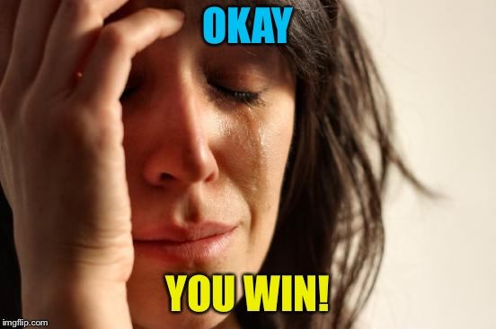 First World Problems Meme | OKAY YOU WIN! | image tagged in memes,first world problems | made w/ Imgflip meme maker