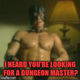 D&D Week, March 29th to April 6th. Dungeons & Dragons. ( TheRoyalPlutonian Event ) | I HEARD YOU'RE LOOKING FOR A DUNGEON MASTER? | image tagged in dungeon master,memes,funny,dank,dry,sm | made w/ Imgflip meme maker