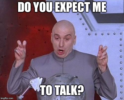 Dr Evil Laser Meme | DO YOU EXPECT ME TO TALK? | image tagged in memes,dr evil laser | made w/ Imgflip meme maker