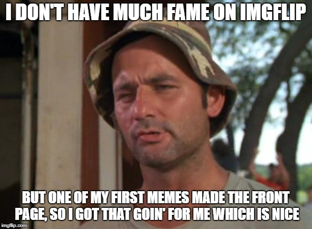 Check my images, I am telling the truth. | I DON'T HAVE MUCH FAME ON IMGFLIP BUT ONE OF MY FIRST MEMES MADE THE FRONT PAGE, SO I GOT THAT GOIN' FOR ME WHICH IS NICE | image tagged in memes,so i got that goin for me which is nice | made w/ Imgflip meme maker