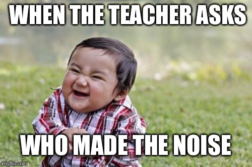 Evil Toddler Meme | WHEN THE TEACHER ASKS WHO MADE THE NOISE | image tagged in memes,evil toddler | made w/ Imgflip meme maker