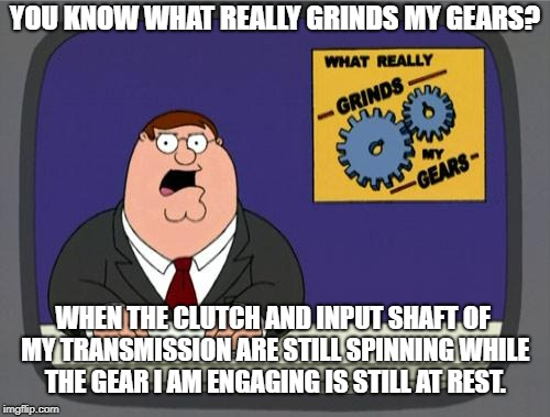 you know what really grinds my gears | YOU KNOW WHAT REALLY GRINDS MY GEARS? WHEN THE CLUTCH AND INPUT SHAFT OF MY TRANSMISSION ARE STILL SPINNING WHILE THE GEAR I AM ENGAGING IS  | image tagged in you know what really grinds my gears | made w/ Imgflip meme maker