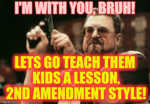 Am I The Only One Around Here Meme | I'M WITH YOU, BRUH! LETS GO TEACH THEM KIDS A LESSON, 2ND AMENDMENT STYLE! | image tagged in memes,am i the only one around here | made w/ Imgflip meme maker