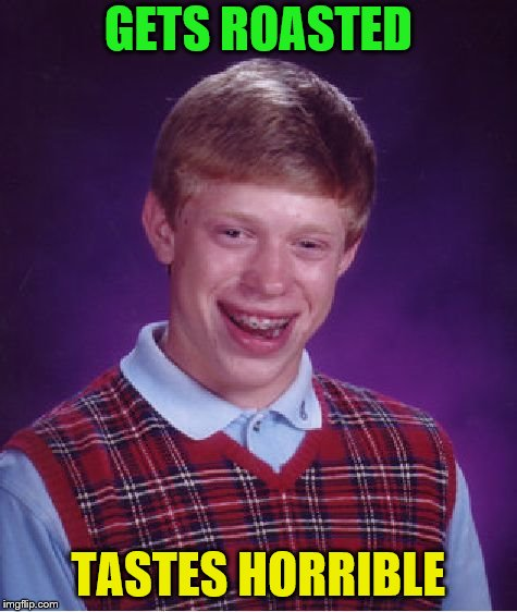 Bad Luck Brian Meme | GETS ROASTED TASTES HORRIBLE | image tagged in memes,bad luck brian | made w/ Imgflip meme maker