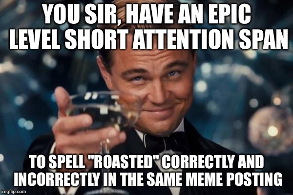"Leonardo Dicaprio Cheers Meme | YOU SIR, HAVE AN EPIC LEVEL SHORT ATTENTION SPAN TO SPELL ""ROASTED"" CORRECTLY AND INCORRECTLY IN THE SAME MEME POSTING 