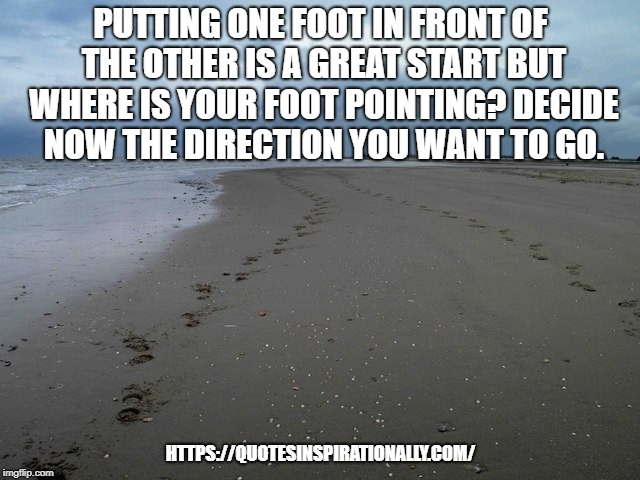 Direction of foot | PUTTING ONE FOOT IN FRONT OF THE OTHER IS A GREAT START BUT WHERE IS YOUR FOOT POINTING? DECIDE NOW THE DIRECTION YOU WANT TO GO. HTTPS://QU | image tagged in inspirational quote,quotes,quote | made w/ Imgflip meme maker