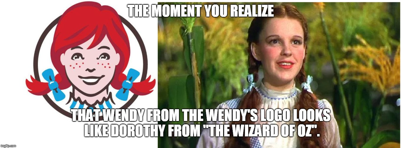 "Makes much more sense than comparing her to 1998 Lindsay Lohan. | THE MOMENT YOU REALIZE THAT WENDY FROM THE WENDY'S LOGO LOOKS LIKE DOROTHY FROM ""THE WIZARD OF OZ"". 