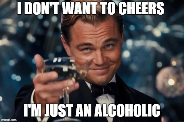 Leonardo Dicaprio Cheers Meme | I DON'T WANT TO CHEERS I'M JUST AN ALCOHOLIC | image tagged in memes,leonardo dicaprio cheers | made w/ Imgflip meme maker