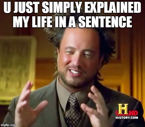 Ancient Aliens Meme | U JUST SIMPLY EXPLAINED MY LIFE IN A SENTENCE | image tagged in memes,ancient aliens | made w/ Imgflip meme maker