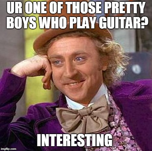 Creepy Condescending Wonka Meme | UR ONE OF THOSE PRETTY BOYS WHO PLAY GUITAR? INTERESTING | image tagged in memes,creepy condescending wonka | made w/ Imgflip meme maker